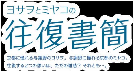 ヨサヲとミヤコの往復書簡 京都に憧れる与謝野のヨサヲ。与謝野に憧れる京都のミヤコ。往復する2つの想いは、ただの雑感? それとも…。
